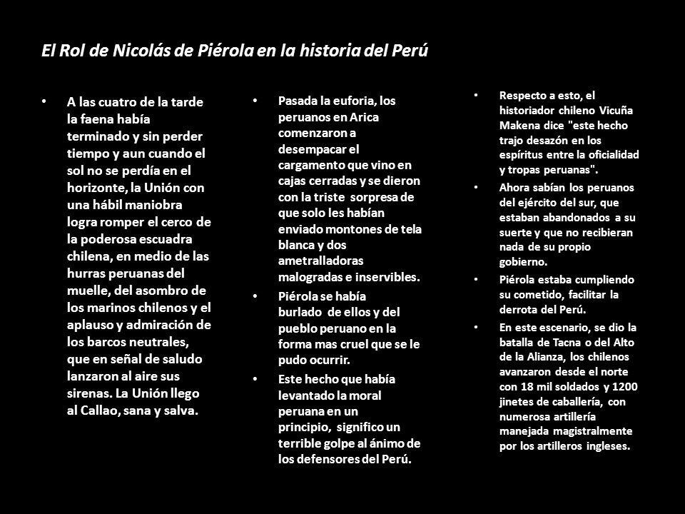 El Rol de Nicolás de Piérola en la historia del Perú A las cuatro de la tarde la faena había terminado y sin perder tiempo y aun cuando el sol no se perdía en el horizonte, la Unión con una hábil maniobra logra romper el cerco de la poderosa escuadra chilena, en medio de las hurras peruanas del muelle, del asombro de los marinos chilenos y el aplauso y admiración de los barcos neutrales, que en señal de saludo lanzaron al aire sus sirenas.