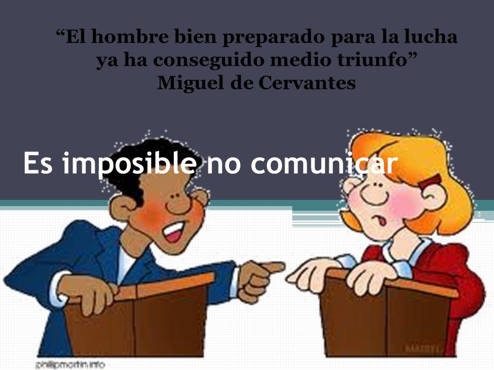 Es imposible no comunicar El hombre bien preparado para la lucha ya ha conseguido medio triunfo Miguel de Cervantes