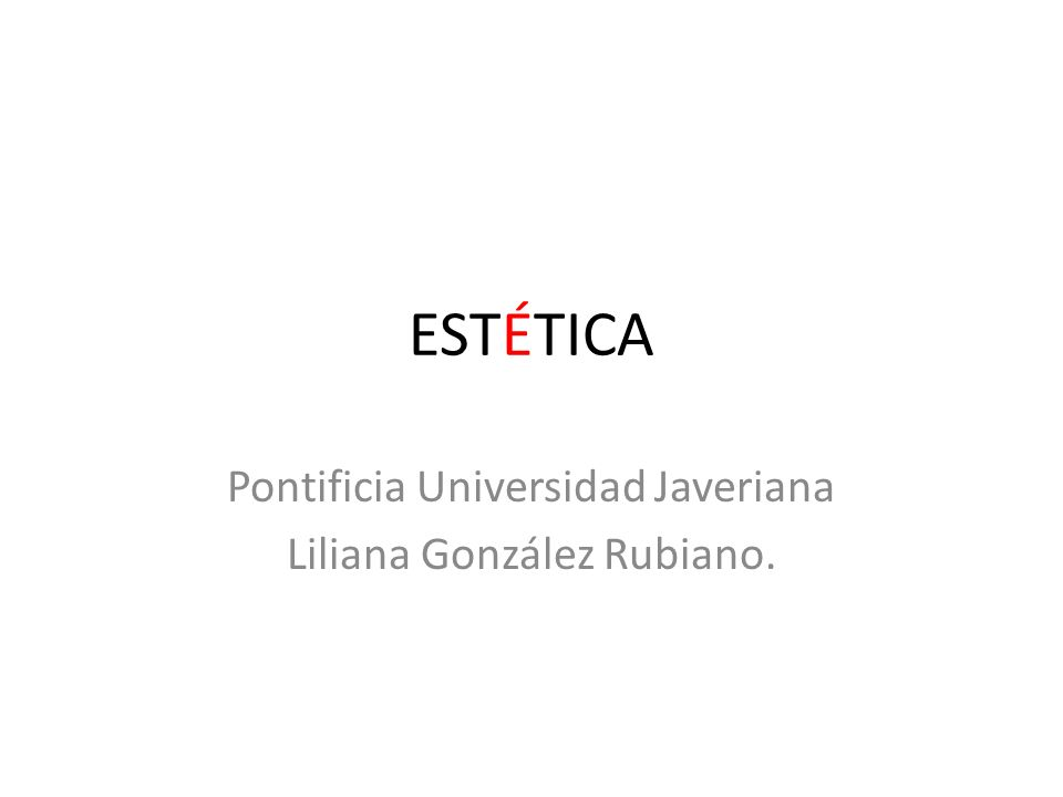 ESTÉTICA Pontificia Universidad Javeriana Liliana González Rubiano.