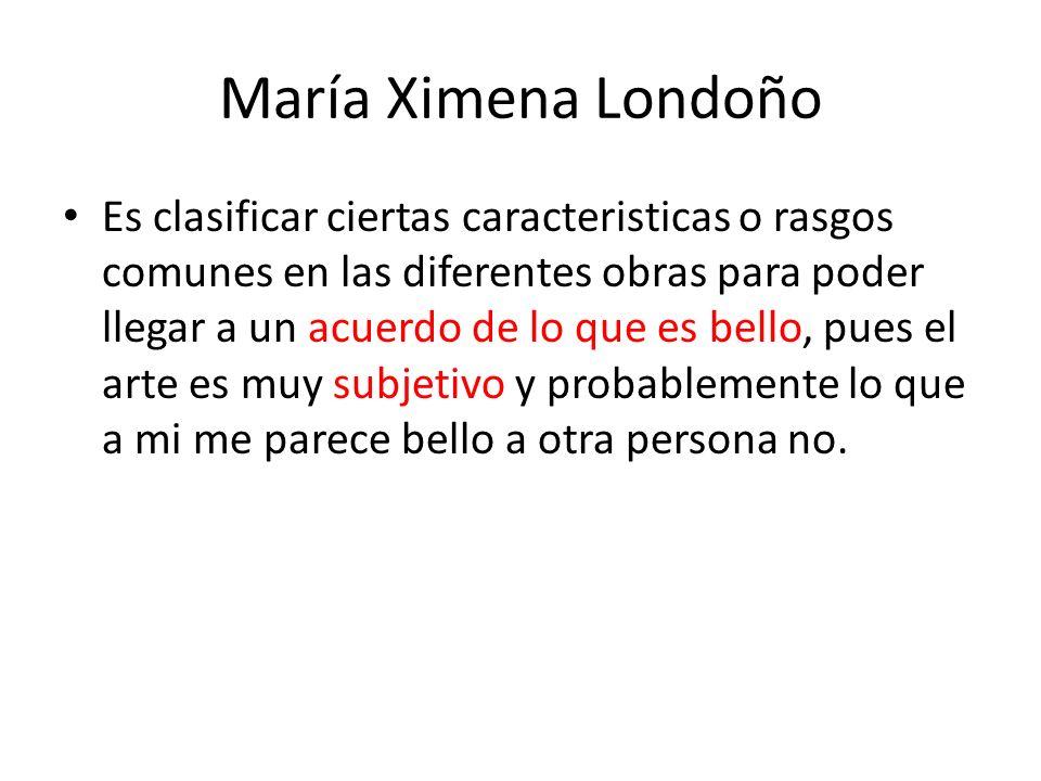 María Ximena Londoño Es clasificar ciertas caracteristicas o rasgos comunes en las diferentes obras para poder llegar a un acuerdo de lo que es bello,