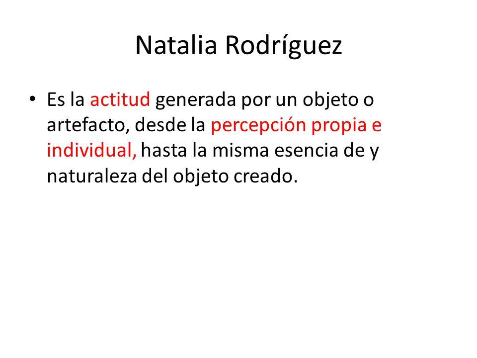 Natalia Rodríguez Es la actitud generada por un objeto o artefacto, desde la percepción propia e individual, hasta la misma esencia de y naturaleza de