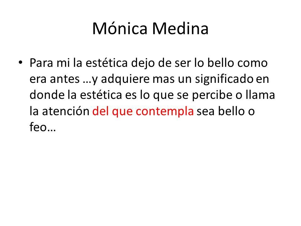 Mónica Medina Para mi la estética dejo de ser lo bello como era antes …y adquiere mas un significado en donde la estética es lo que se percibe o llama