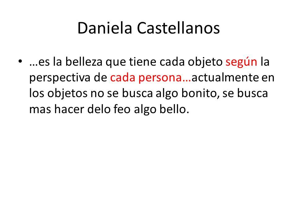 Daniela Castellanos …es la belleza que tiene cada objeto según la perspectiva de cada persona…actualmente en los objetos no se busca algo bonito, se b
