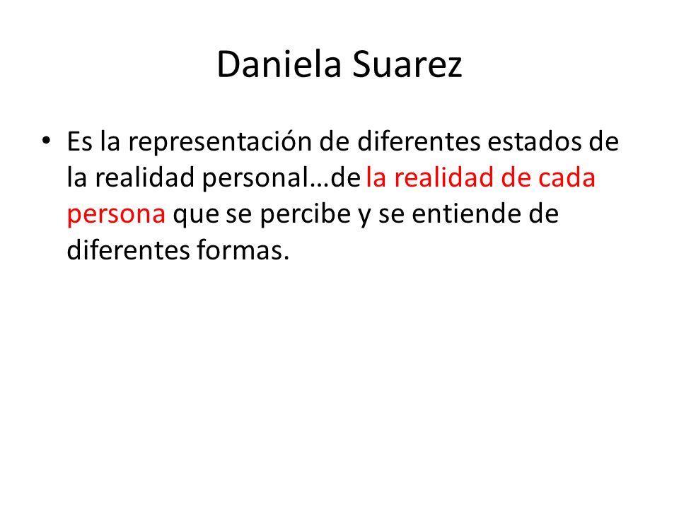 Daniela Suarez Es la representación de diferentes estados de la realidad personal…de la realidad de cada persona que se percibe y se entiende de difer