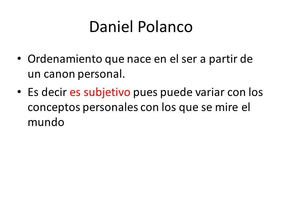 Daniel Polanco Ordenamiento que nace en el ser a partir de un canon personal. Es decir es subjetivo pues puede variar con los conceptos personales con