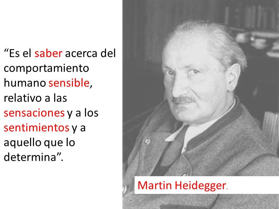 Es el saber acerca del comportamiento humano sensible, relativo a las sensaciones y a los sentimientos y a aquello que lo determina. Martin Heidegger.