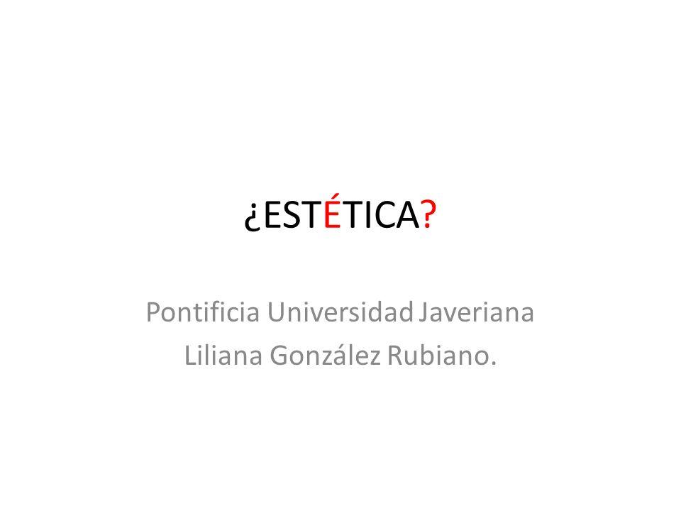 ¿ESTÉTICA? Pontificia Universidad Javeriana Liliana González Rubiano.