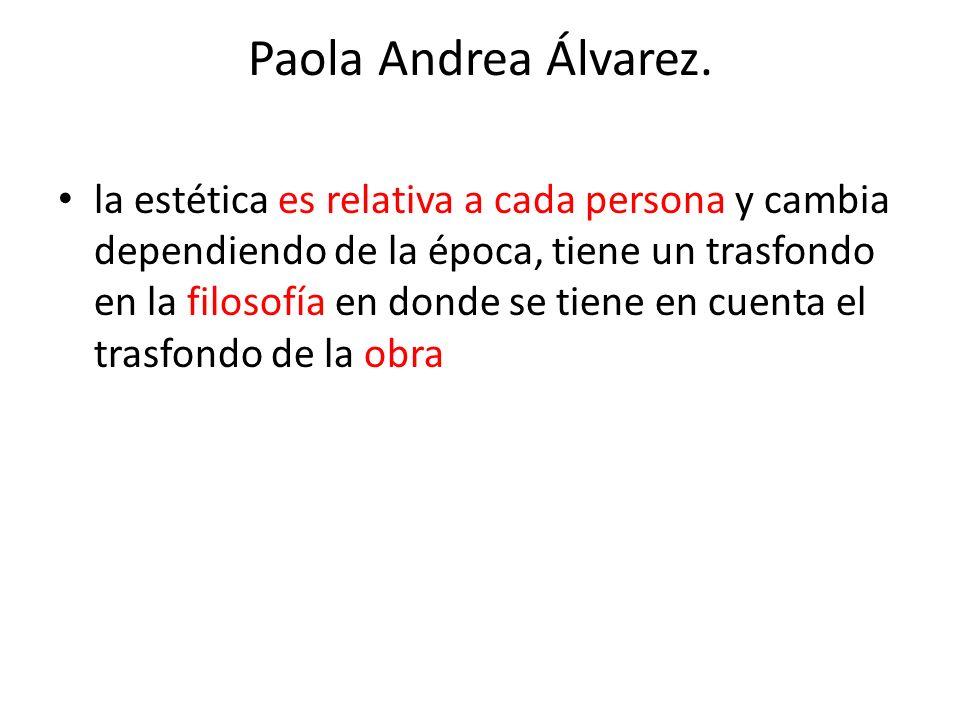 Paola Andrea Álvarez. la estética es relativa a cada persona y cambia dependiendo de la época, tiene un trasfondo en la filosofía en donde se tiene en