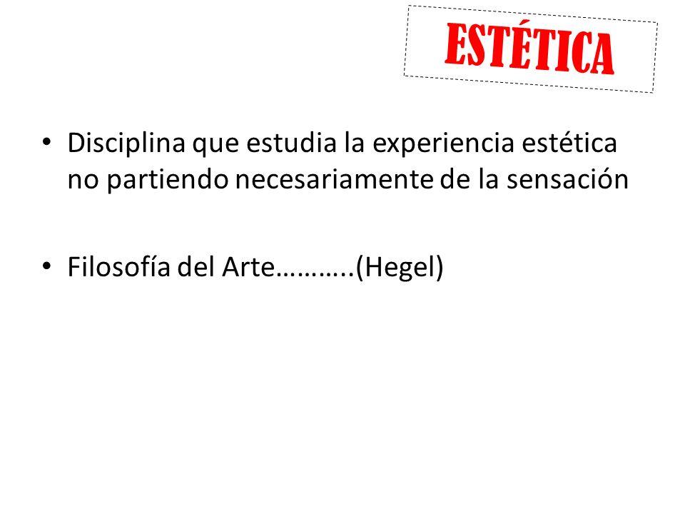 Disciplina que estudia la experiencia estética no partiendo necesariamente de la sensación Filosofía del Arte………..(Hegel) ESTÉTICA
