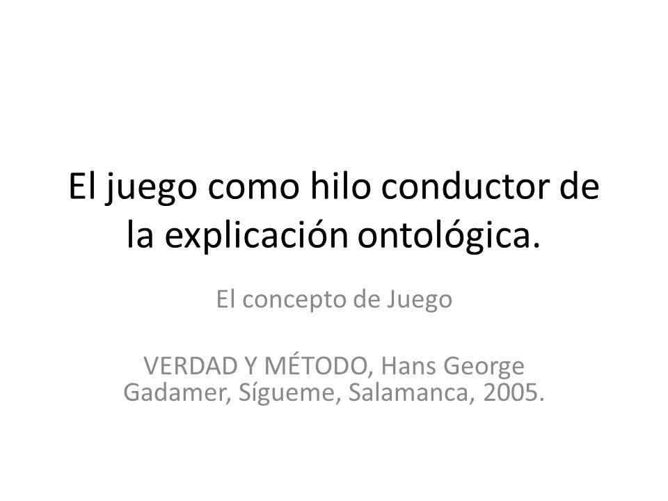 El juego como hilo conductor de la explicación ontológica. El concepto de Juego VERDAD Y MÉTODO, Hans George Gadamer, Sígueme, Salamanca, 2005.