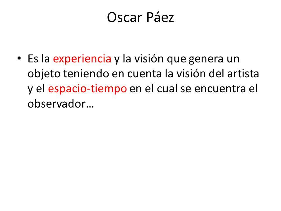 Oscar Páez Es la experiencia y la visión que genera un objeto teniendo en cuenta la visión del artista y el espacio-tiempo en el cual se encuentra el