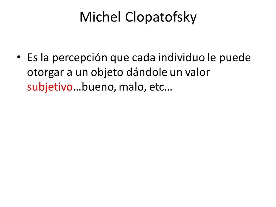 Michel Clopatofsky Es la percepción que cada individuo le puede otorgar a un objeto dándole un valor subjetivo…bueno, malo, etc…