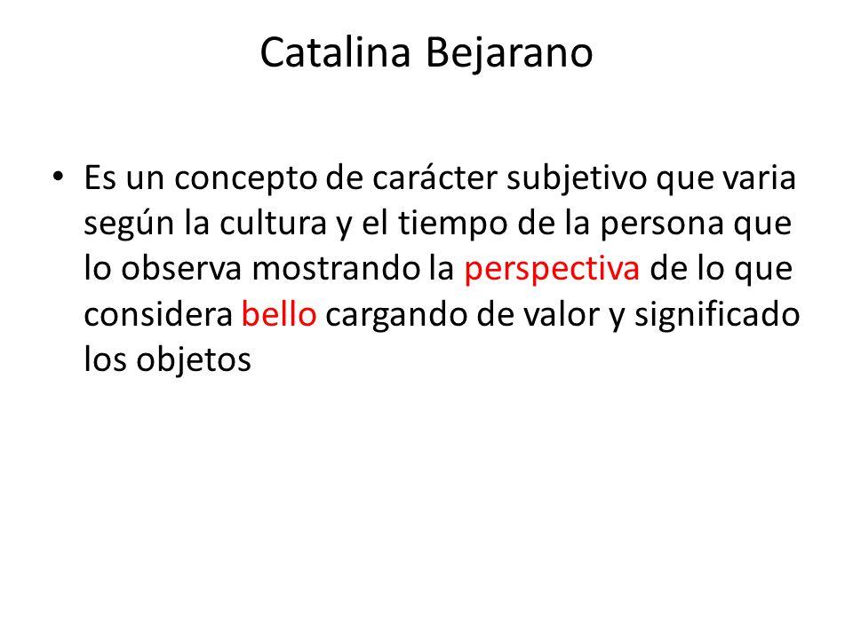 Catalina Bejarano Es un concepto de carácter subjetivo que varia según la cultura y el tiempo de la persona que lo observa mostrando la perspectiva de