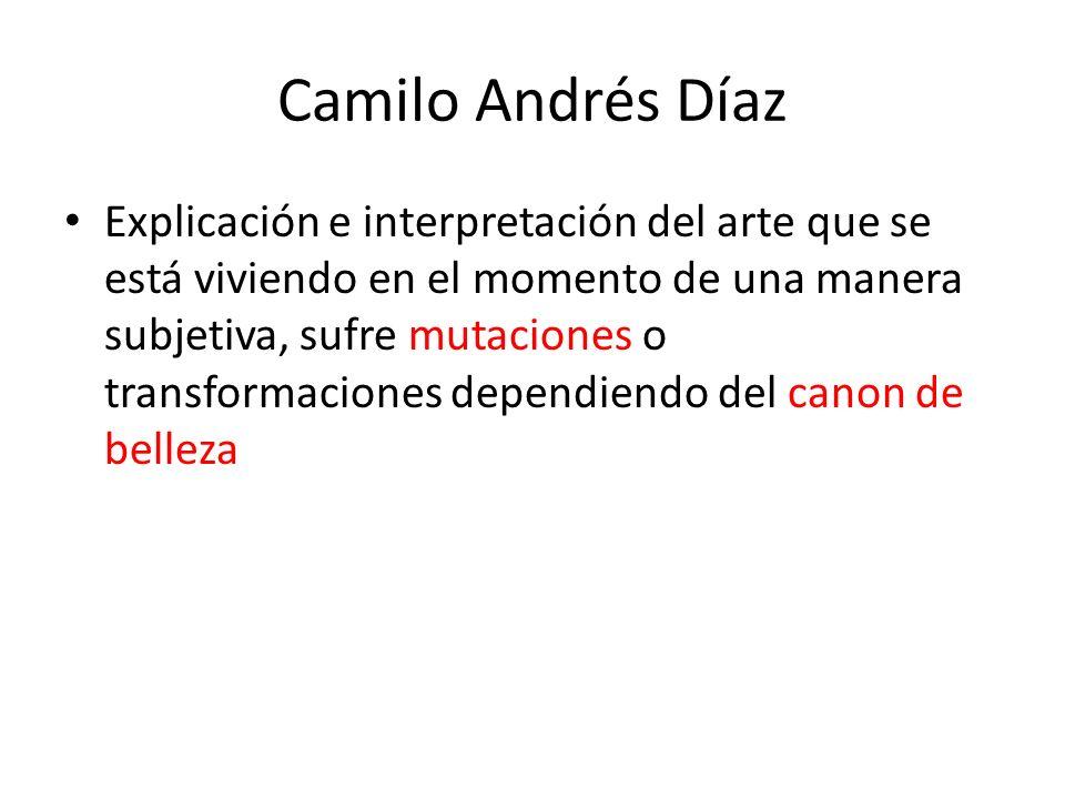 Camilo Andrés Díaz Explicación e interpretación del arte que se está viviendo en el momento de una manera subjetiva, sufre mutaciones o transformacion