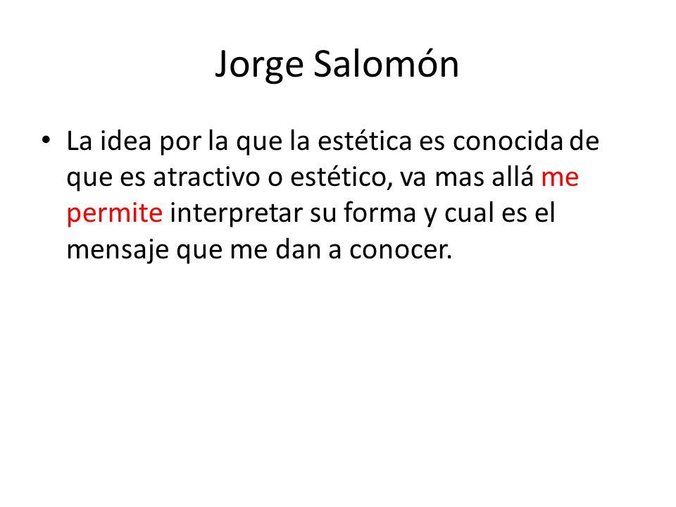 Jorge Salomón La idea por la que la estética es conocida de que es atractivo o estético, va mas allá me permite interpretar su forma y cual es el mens