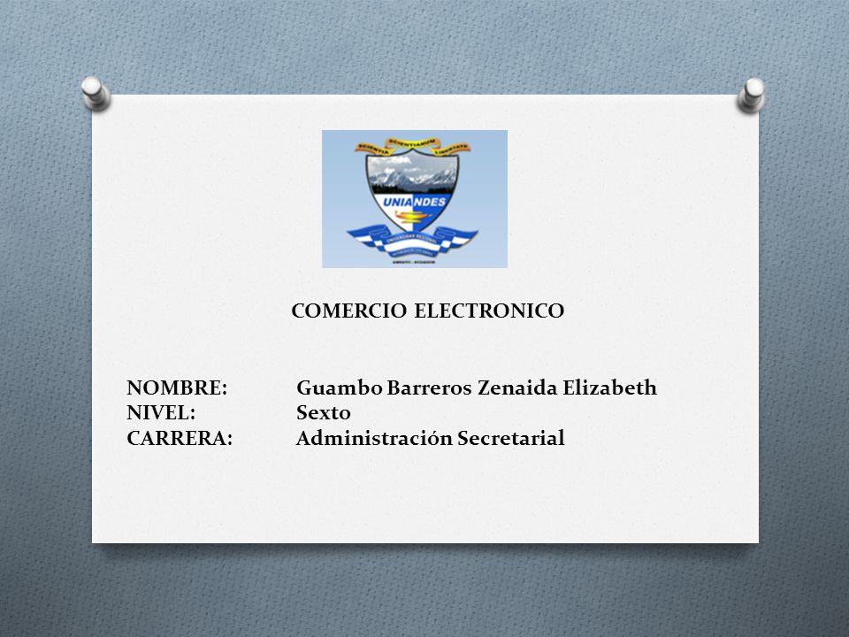 COMERCIO ELECTRONICO NOMBRE:Guambo Barreros Zenaida Elizabeth NIVEL:Sexto CARRERA:Administración Secretarial