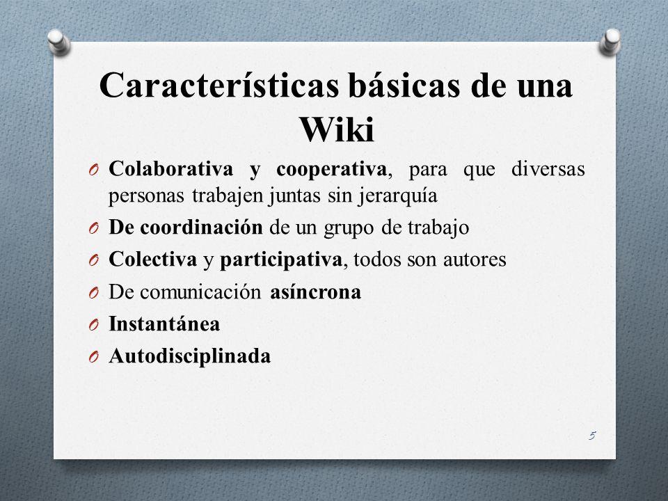 Características básicas de una Wiki O Colaborativa y cooperativa, para que diversas personas trabajen juntas sin jerarquía O De coordinación de un grupo de trabajo O Colectiva y participativa, todos son autores O De comunicación asíncrona O Instantánea O Autodisciplinada 5
