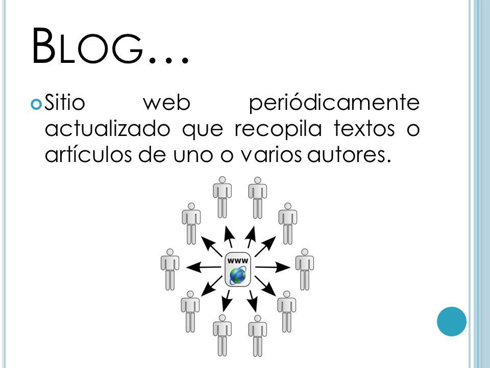 B LOG … Sitio web periódicamente actualizado que recopila textos o artículos de uno o varios autores.