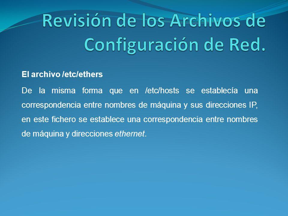 El archivo /etc/ethers De la misma forma que en /etc/hosts se establecía una correspondencia entre nombres de máquina y sus direcciones IP, en este fichero se establece una correspondencia entre nombres de máquina y direcciones ethernet.
