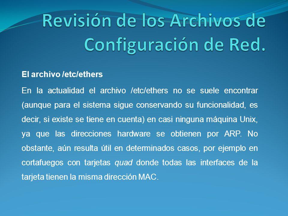 El archivo /etc/ethers En la actualidad el archivo /etc/ethers no se suele encontrar (aunque para el sistema sigue conservando su funcionalidad, es decir, si existe se tiene en cuenta) en casi ninguna máquina Unix, ya que las direcciones hardware se obtienen por ARP.