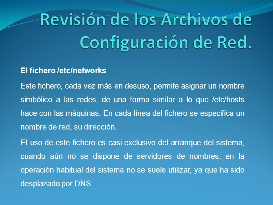 El fichero /etc/networks Este fichero, cada vez más en desuso, permite asignar un nombre simbólico a las redes, de una forma similar a lo que /etc/hosts hace con las máquinas.