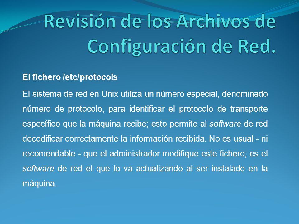 El fichero /etc/protocols El sistema de red en Unix utiliza un número especial, denominado número de protocolo, para identificar el protocolo de transporte específico que la máquina recibe; esto permite al software de red decodificar correctamente la información recibida.