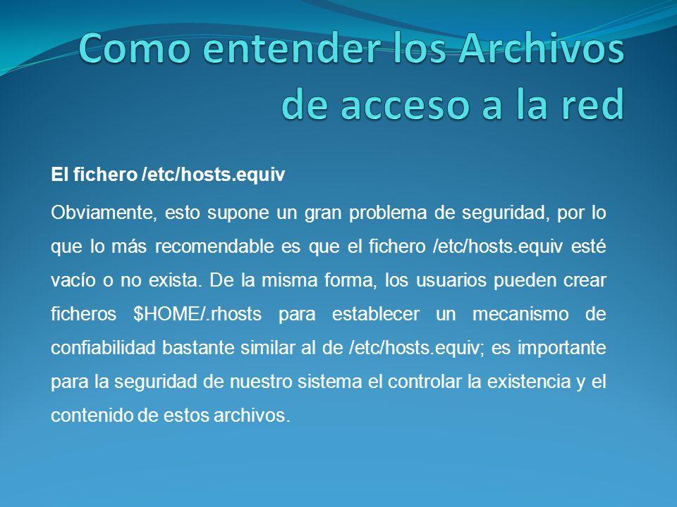 El fichero /etc/hosts.equiv Obviamente, esto supone un gran problema de seguridad, por lo que lo más recomendable es que el fichero /etc/hosts.equiv esté vacío o no exista.