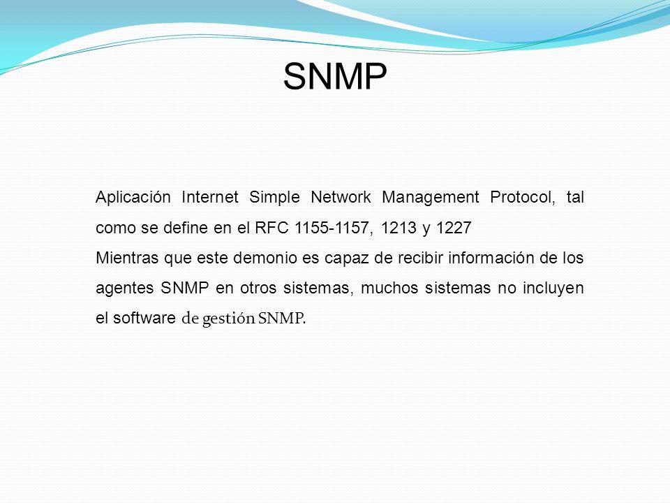 SNMP Aplicación Internet Simple Network Management Protocol, tal como se define en el RFC 1155-1157, 1213 y 1227 Mientras que este demonio es capaz de recibir información de los agentes SNMP en otros sistemas, muchos sistemas no incluyen el software de gestión SNMP.