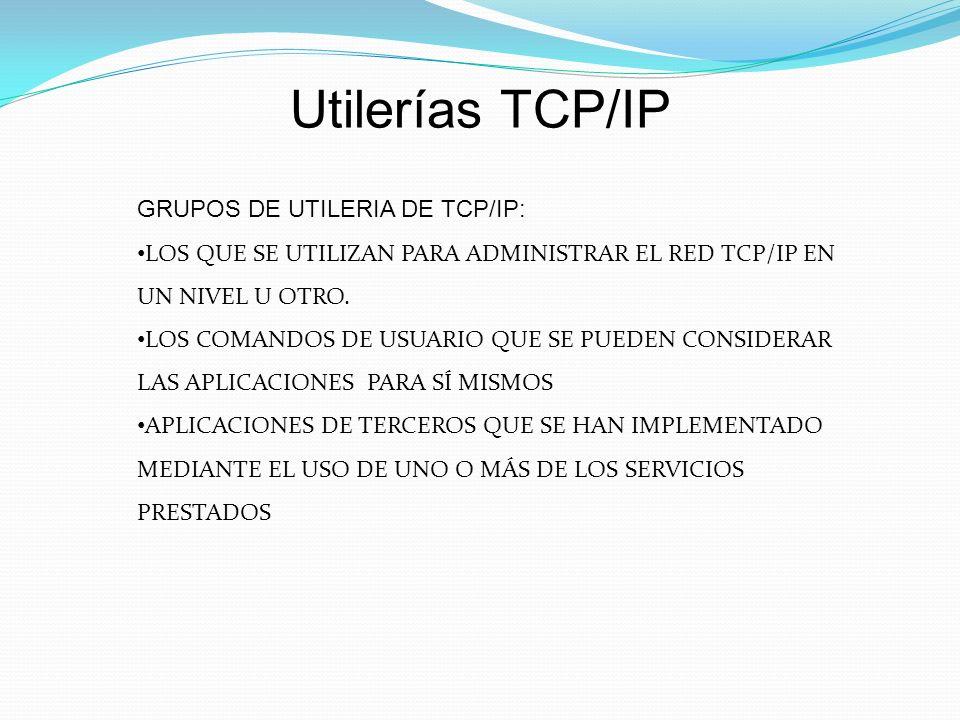 Utilerías TCP/IP GRUPOS DE UTILERIA DE TCP/IP: LOS QUE SE UTILIZAN PARA ADMINISTRAR EL RED TCP/IP EN UN NIVEL U OTRO.