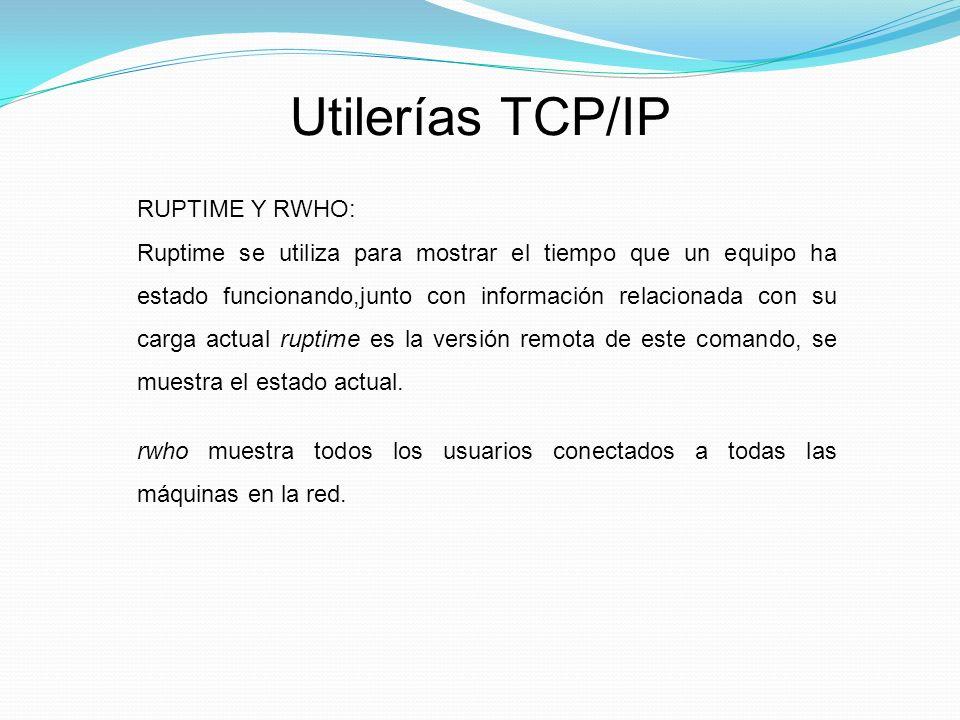 Utilerías TCP/IP RUPTIME Y RWHO: Ruptime se utiliza para mostrar el tiempo que un equipo ha estado funcionando,junto con información relacionada con su carga actual ruptime es la versión remota de este comando, se muestra el estado actual.