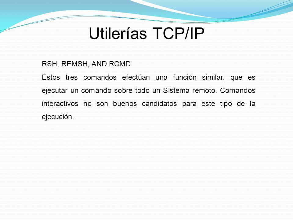 Utilerías TCP/IP RSH, REMSH, AND RCMD Estos tres comandos efectúan una función similar, que es ejecutar un comando sobre todo un Sistema remoto.