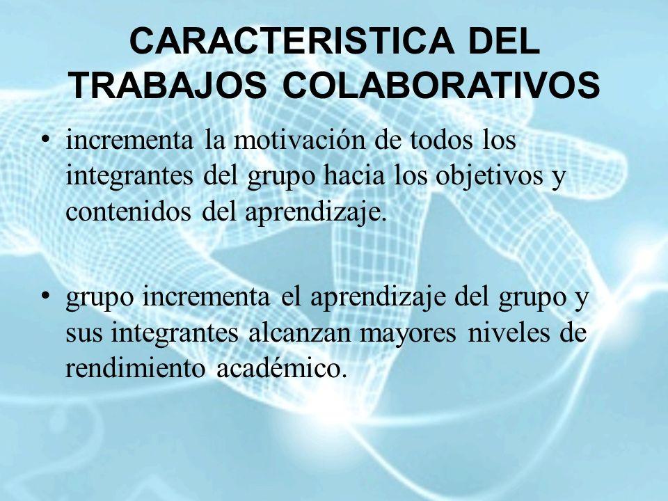 CARACTERISTICA DEL TRABAJOS COLABORATIVOS incrementa la motivación de todos los integrantes del grupo hacia los objetivos y contenidos del aprendizaje