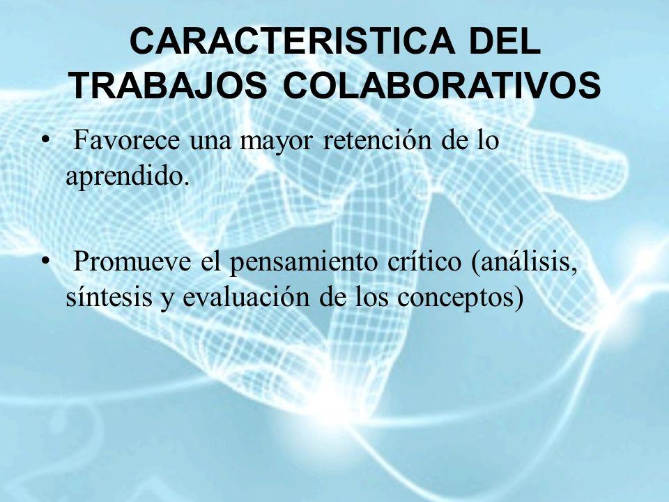 CARACTERISTICA DEL TRABAJOS COLABORATIVOS Favorece una mayor retención de lo aprendido. Promueve el pensamiento crítico (análisis, síntesis y evaluaci