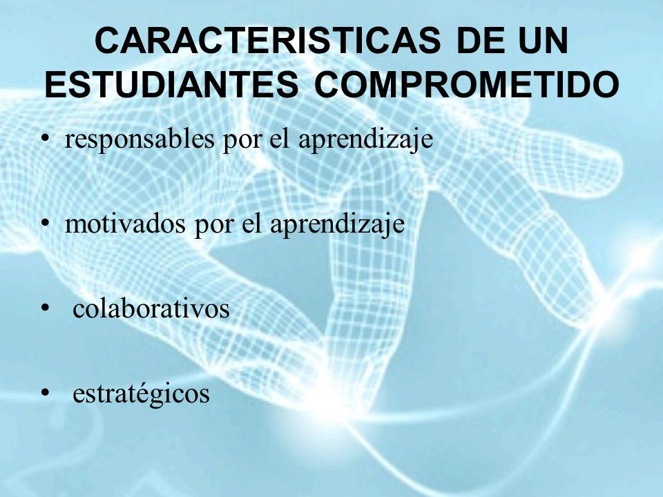 CARACTERISTICAS DE UN ESTUDIANTES COMPROMETIDO responsables por el aprendizaje motivados por el aprendizaje colaborativos estratégicos