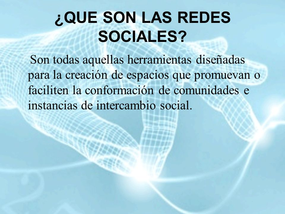 ¿QUE SON LAS REDES SOCIALES? Son todas aquellas herramientas diseñadas para la creación de espacios que promuevan o faciliten la conformación de comun