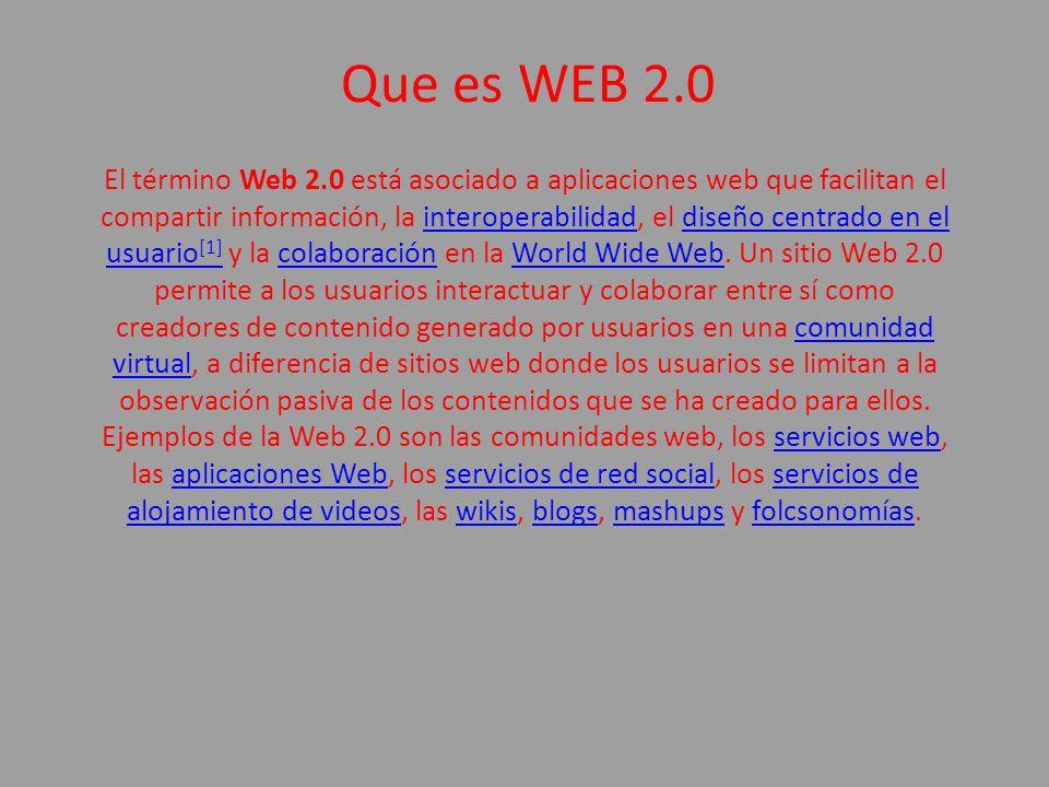 Que es WEB 2.0 El término Web 2.0 está asociado a aplicaciones web que facilitan el compartir información, la interoperabilidad, el diseño centrado en