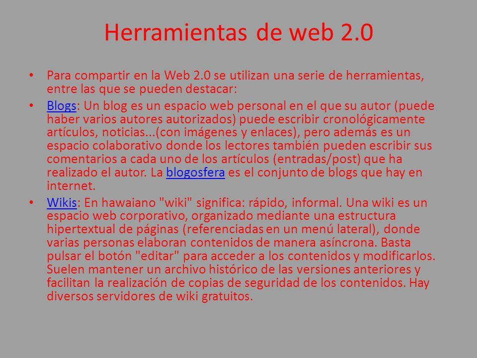 Herramientas de web 2.0 Para compartir en la Web 2.0 se utilizan una serie de herramientas, entre las que se pueden destacar: Blogs: Un blog es un esp