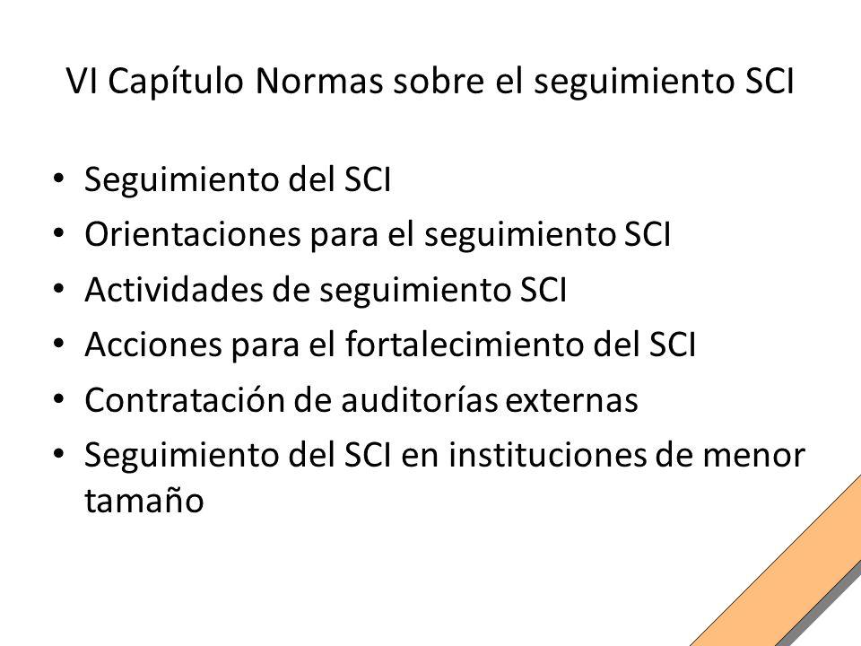VI Capítulo Normas sobre el seguimiento SCI Seguimiento del SCI Orientaciones para el seguimiento SCI Actividades de seguimiento SCI Acciones para el fortalecimiento del SCI Contratación de auditorías externas Seguimiento del SCI en instituciones de menor tamaño