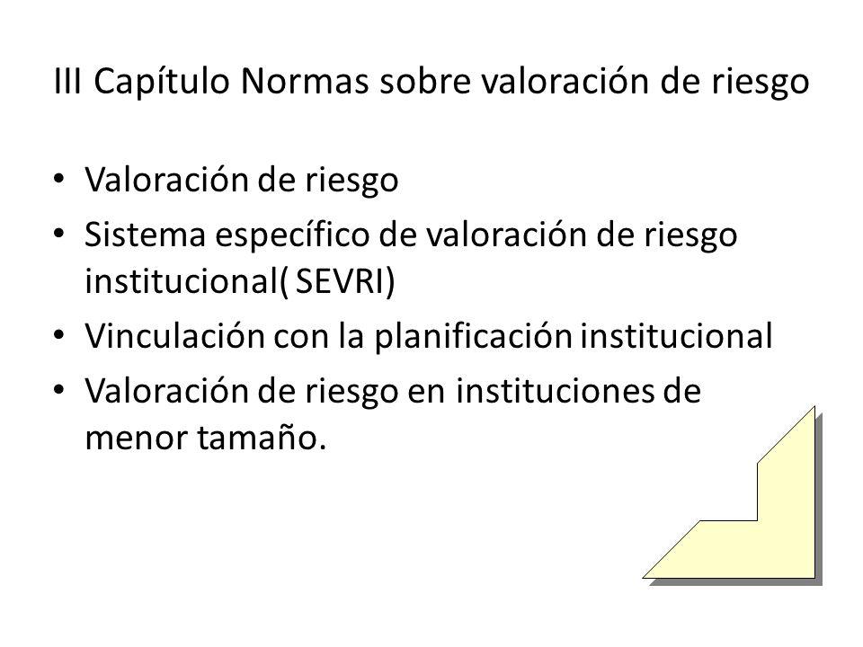 III Capítulo Normas sobre valoración de riesgo Valoración de riesgo Sistema específico de valoración de riesgo institucional( SEVRI) Vinculación con la planificación institucional Valoración de riesgo en instituciones de menor tamaño.