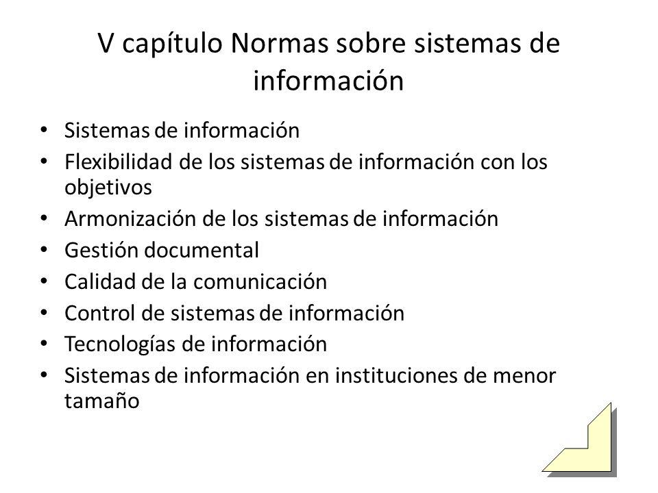 V capítulo Normas sobre sistemas de información Sistemas de información Flexibilidad de los sistemas de información con los objetivos Armonización de los sistemas de información Gestión documental Calidad de la comunicación Control de sistemas de información Tecnologías de información Sistemas de información en instituciones de menor tamaño