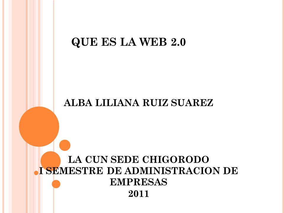 ALBA LILIANA RUIZ SUAREZ LA CUN SEDE CHIGORODO I SEMESTRE DE ADMINISTRACION DE EMPRESAS 2011 QUE ES LA WEB 2.0