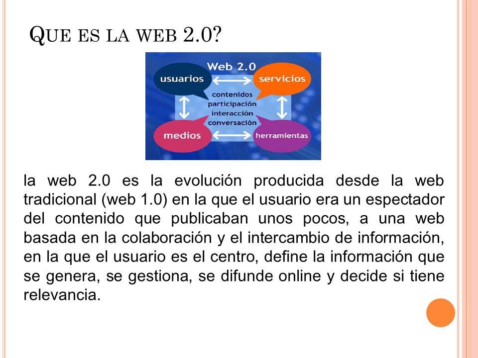 Q UE ES LA WEB 2.0? la web 2.0 es la evolución producida desde la web tradicional (web 1.0) en la que el usuario era un espectador del contenido que p