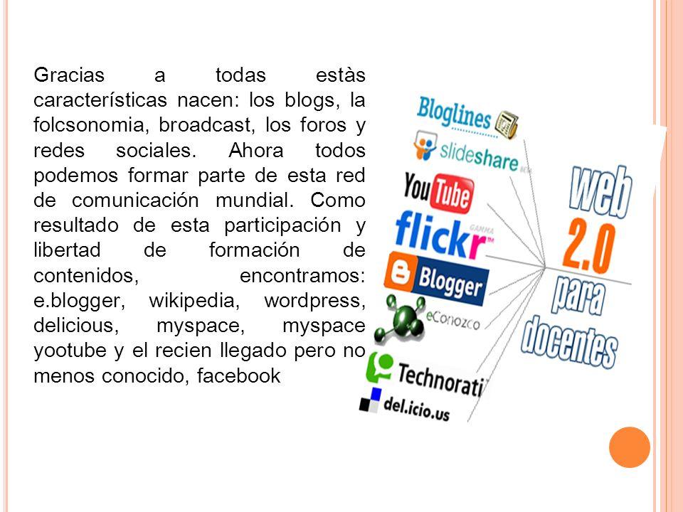 Gracias a todas estàs características nacen: los blogs, la folcsonomia, broadcast, los foros y redes sociales. Ahora todos podemos formar parte de est