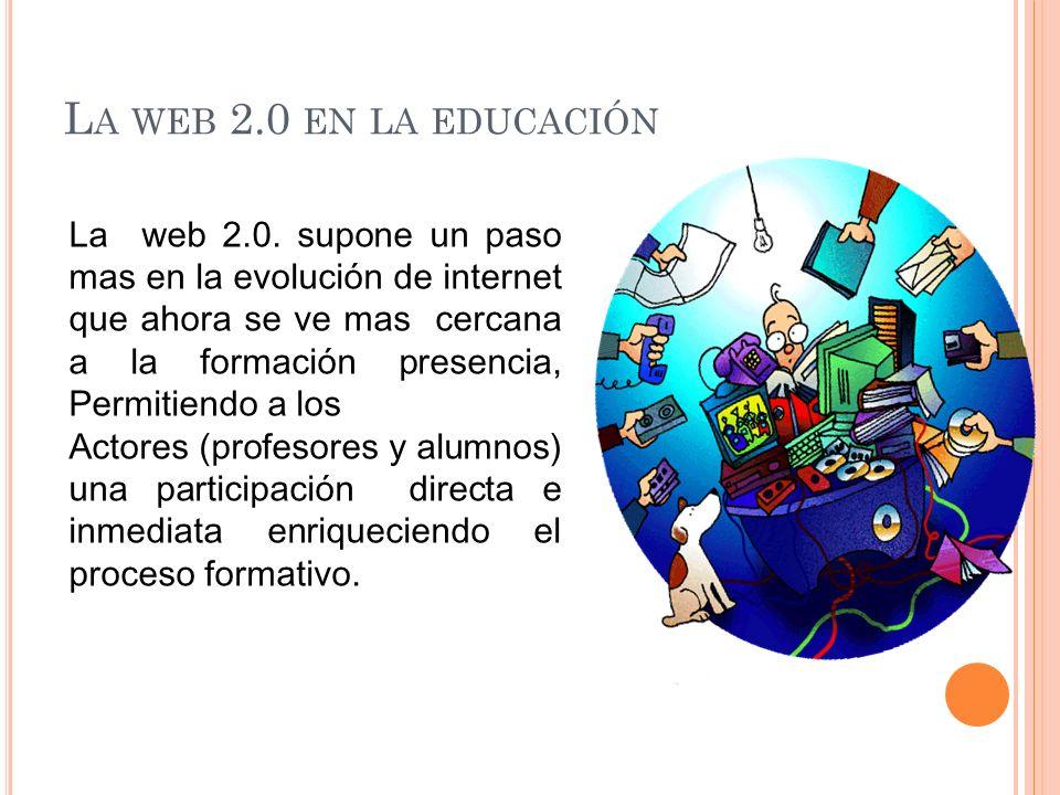 L A WEB 2.0 EN LA EDUCACIÓN La web 2.0. supone un paso mas en la evolución de internet que ahora se ve mas cercana a la formación presencia, Permitien