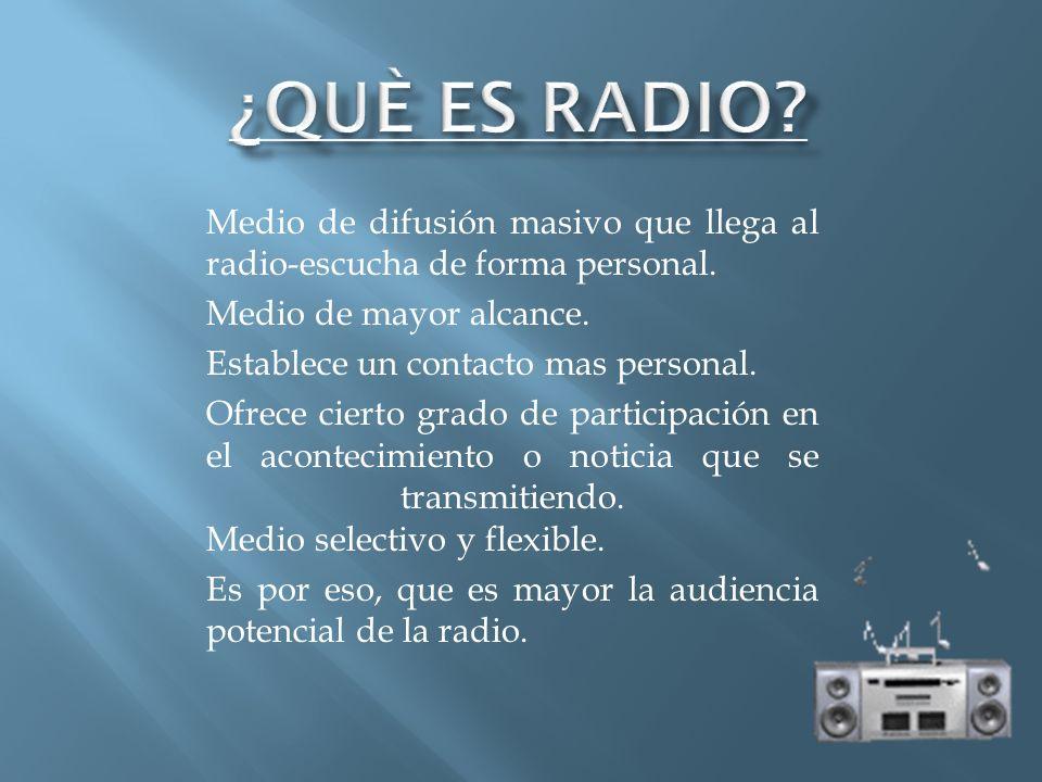 Medio de difusión masivo que llega al radio-escucha de forma personal. Medio de mayor alcance. Establece un contacto mas personal. Ofrece cierto grado