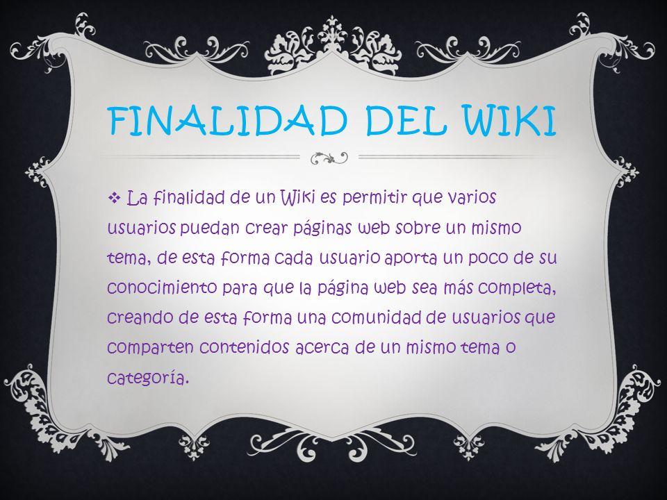 FINALIDAD DEL WIKI La finalidad de un Wiki es permitir que varios usuarios puedan crear páginas web sobre un mismo tema, de esta forma cada usuario ap