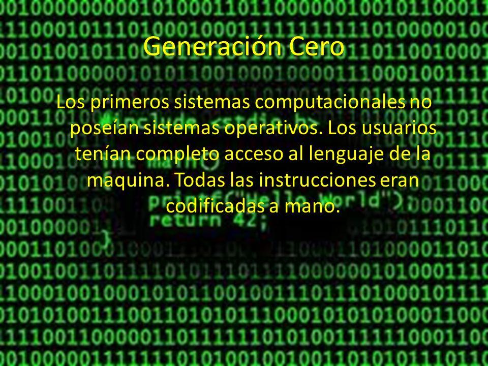 Generación Cero Los primeros sistemas computacionales no poseían sistemas operativos. Los usuarios tenían completo acceso al lenguaje de la maquina. T
