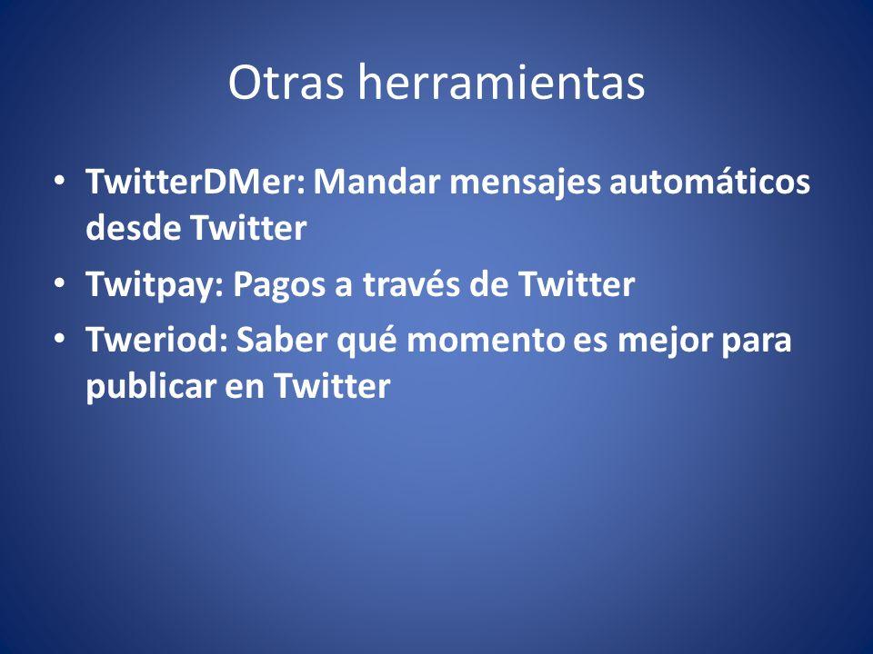 Otras herramientas TwitterDMer: Mandar mensajes automáticos desde Twitter Twitpay: Pagos a través de Twitter Tweriod: Saber qué momento es mejor para publicar en Twitter