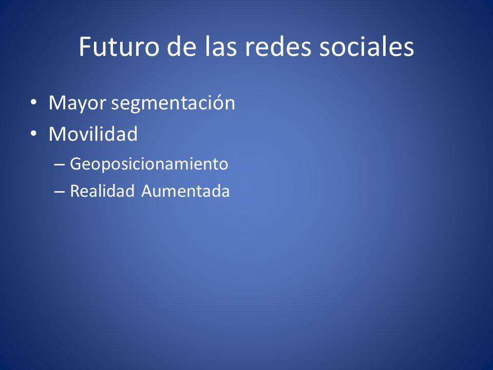 Futuro de las redes sociales Mayor segmentación Movilidad – Geoposicionamiento – Realidad Aumentada