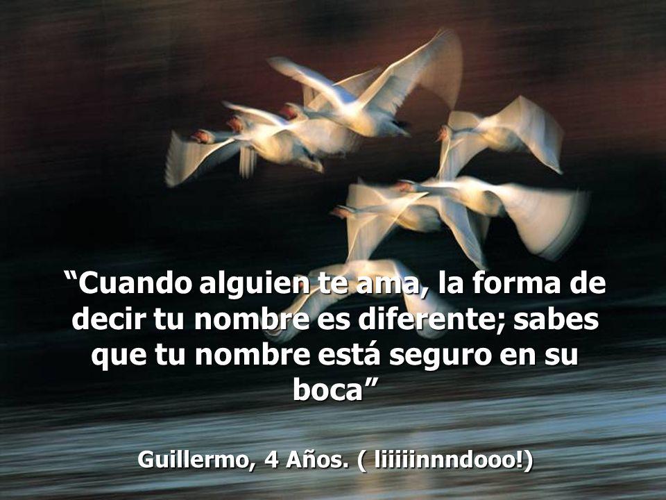Cuando alguien te ama, la forma de decir tu nombre es diferente; sabes que tu nombre está seguro en su boca Guillermo, 4 Años.